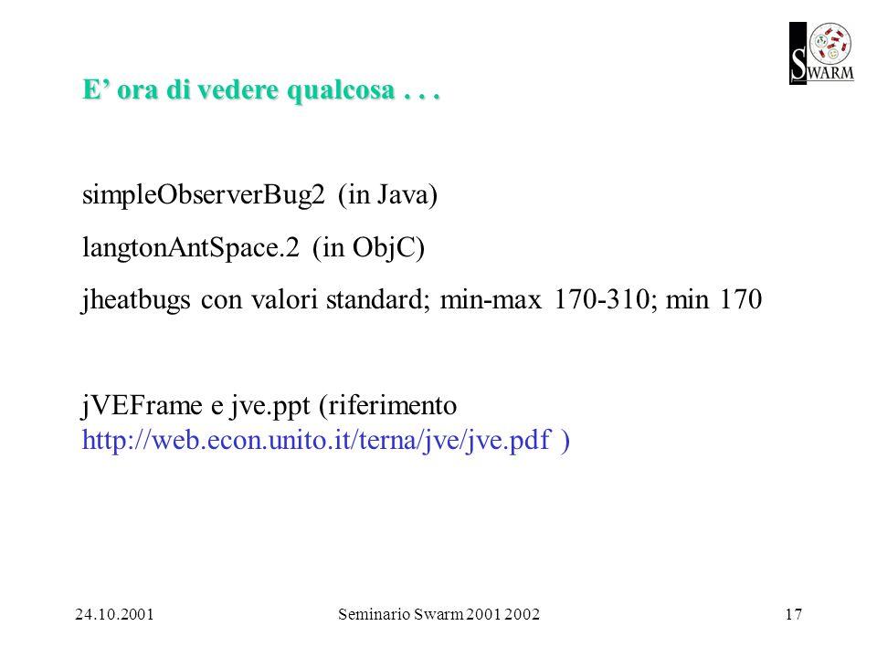 24.10.2001Seminario Swarm 2001 200217 E ora di vedere qualcosa... simpleObserverBug2 (in Java) langtonAntSpace.2 (in ObjC) jheatbugs con valori standa