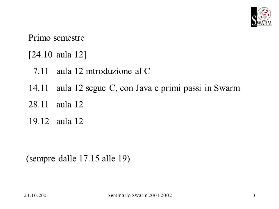 24.10.2001Seminario Swarm 2001 20023 Primo semestre [24.10aula 12] 7.11aula 12 introduzione al C 14.11aula 12 segue C, con Java e primi passi in Swarm 28.11aula 12 19.12aula 12 (sempre dalle 17.15 alle 19)