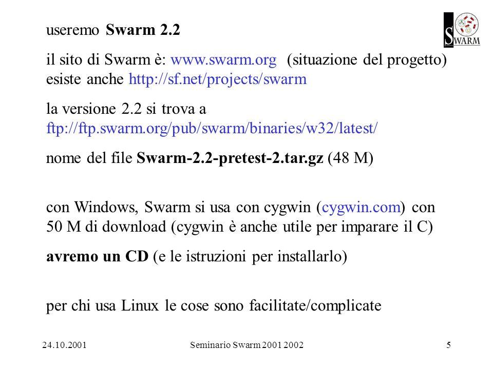24.10.2001Seminario Swarm 2001 20025 useremo Swarm 2.2 il sito di Swarm è: www.swarm.org (situazione del progetto) esiste anche http://sf.net/projects/swarm la versione 2.2 si trova a ftp://ftp.swarm.org/pub/swarm/binaries/w32/latest/ nome del file Swarm-2.2-pretest-2.tar.gz (48 M) con Windows, Swarm si usa con cygwin (cygwin.com) con 50 M di download (cygwin è anche utile per imparare il C) avremo un CD (e le istruzioni per installarlo) per chi usa Linux le cose sono facilitate/complicate