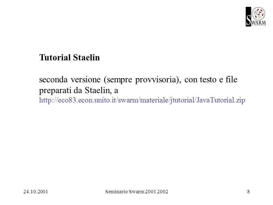 24.10.2001Seminario Swarm 2001 20028 Tutorial Staelin seconda versione (sempre provvisoria), con testo e file preparati da Staelin, a http://eco83.econ.unito.it/swarm/materiale/jtutorial/JavaTutorial.zip