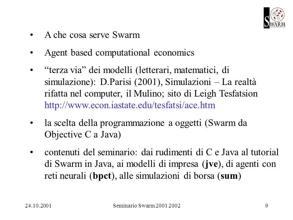24.10.2001Seminario Swarm 2001 20029 A che cosa serve Swarm Agent based computational economics terza via dei modelli (letterari, matematici, di simulazione): D.Parisi (2001), Simulazioni – La realtà rifatta nel computer, il Mulino; sito di Leigh Tesfatsion http://www.econ.iastate.edu/tesfatsi/ace.htm la scelta della programmazione a oggetti (Swarm da Objective C a Java) contenuti del seminario: dai rudimenti di C e Java al tutorial di Swarm in Java, ai modelli di impresa (jve), di agenti con reti neurali (bpct), alle simulazioni di borsa (sum)