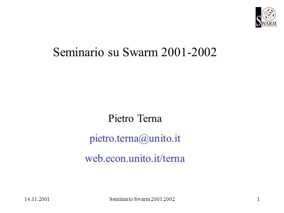 14.11.2001Seminario Swarm 2001 20022 Primo semestre [24.10aula 12] [ 7.11aula 12 introduzione al C] [14.11aula 12 segue C, con Java e primi passi in Swarm] 28.11aula 12 19.12aula 12 (sempre dalle 17.15 alle 19)