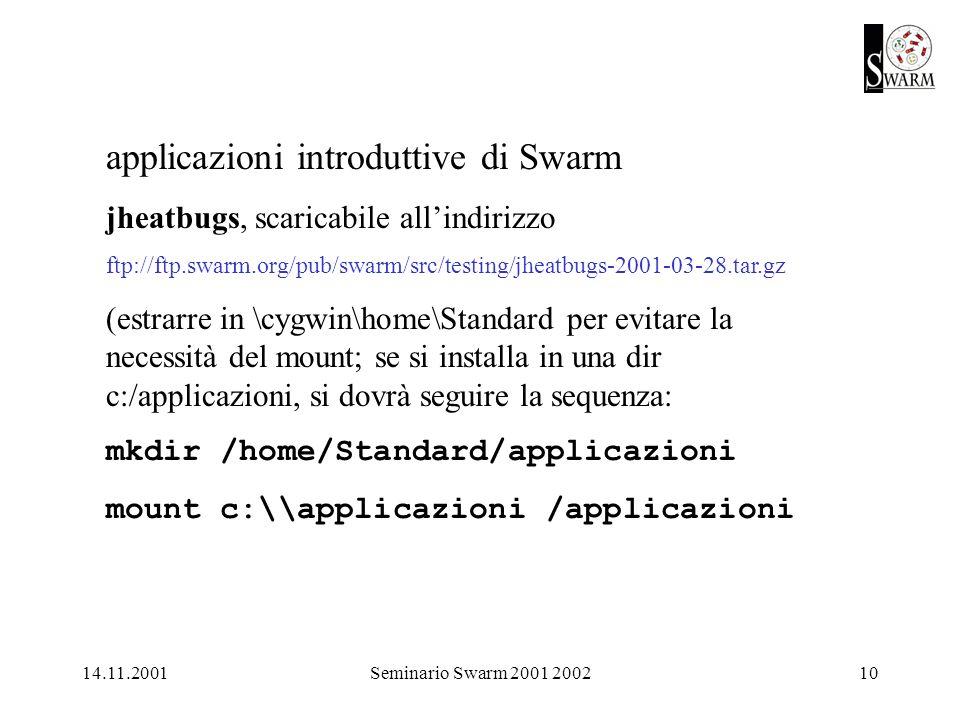 14.11.2001Seminario Swarm 2001 200210 applicazioni introduttive di Swarm jheatbugs, scaricabile allindirizzo ftp://ftp.swarm.org/pub/swarm/src/testing/jheatbugs-2001-03-28.tar.gz (estrarre in \cygwin\home\Standard per evitare la necessità del mount; se si installa in una dir c:/applicazioni, si dovrà seguire la sequenza: mkdir /home/Standard/applicazioni mount c:\\applicazioni /applicazioni