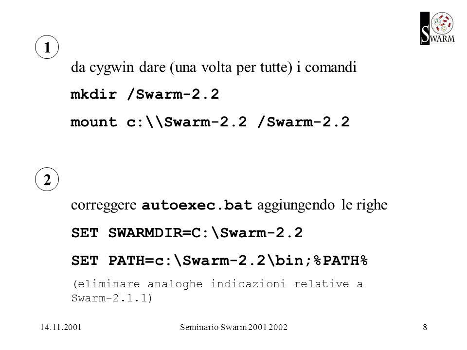 14.11.2001Seminario Swarm 2001 20028 1 2 da cygwin dare (una volta per tutte) i comandi mkdir /Swarm-2.2 mount c:\\Swarm-2.2 /Swarm-2.2 correggere autoexec.bat aggiungendo le righe SET SWARMDIR=C:\Swarm-2.2 SET PATH=c:\Swarm-2.2\bin;%PATH% (eliminare analoghe indicazioni relative a Swarm-2.1.1)