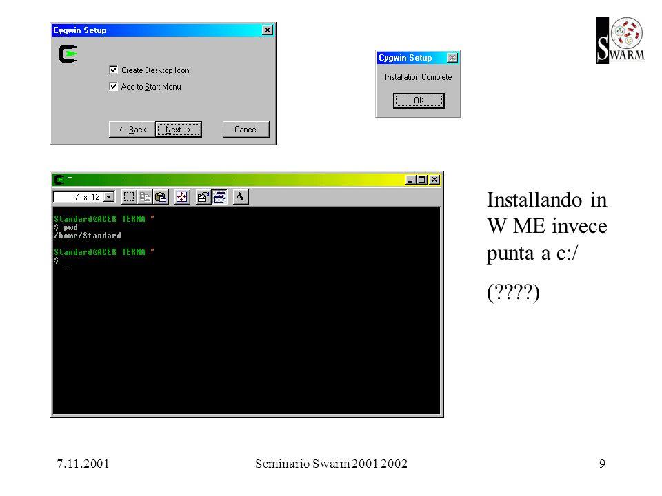 7.11.2001Seminario Swarm 2001 200210.bashrc in home in cigwin /home/Standard ho immesso il file.bashrc contenente: #!/bin/bash export SWARMHOME=/Swarm-2.2 PATH=$SWARMHOME/bin:$PATH export PATH export LESSCHARSET=latin1 export TMPDIR=/tmp alias ls= ls --color=auto cd
