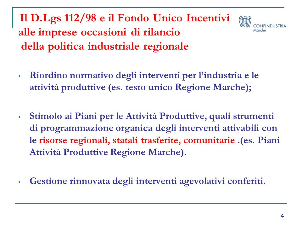 4 Il D.Lgs 112/98 e il Fondo Unico Incentivi alle imprese occasioni di rilancio della politica industriale regionale Riordino normativo degli interventi per lindustria e le attività produttive (es.