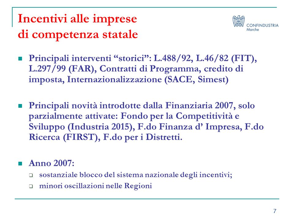 7 Incentivi alle imprese di competenza statale Principali interventi storici: L.488/92, L.46/82 (FIT), L.297/99 (FAR), Contratti di Programma, credito di imposta, Internazionalizzazione (SACE, Simest) Principali novità introdotte dalla Finanziaria 2007, solo parzialmente attivate: Fondo per la Competitività e Sviluppo (Industria 2015), F.do Finanza d Impresa, F.do Ricerca (FIRST), F.do per i Distretti.