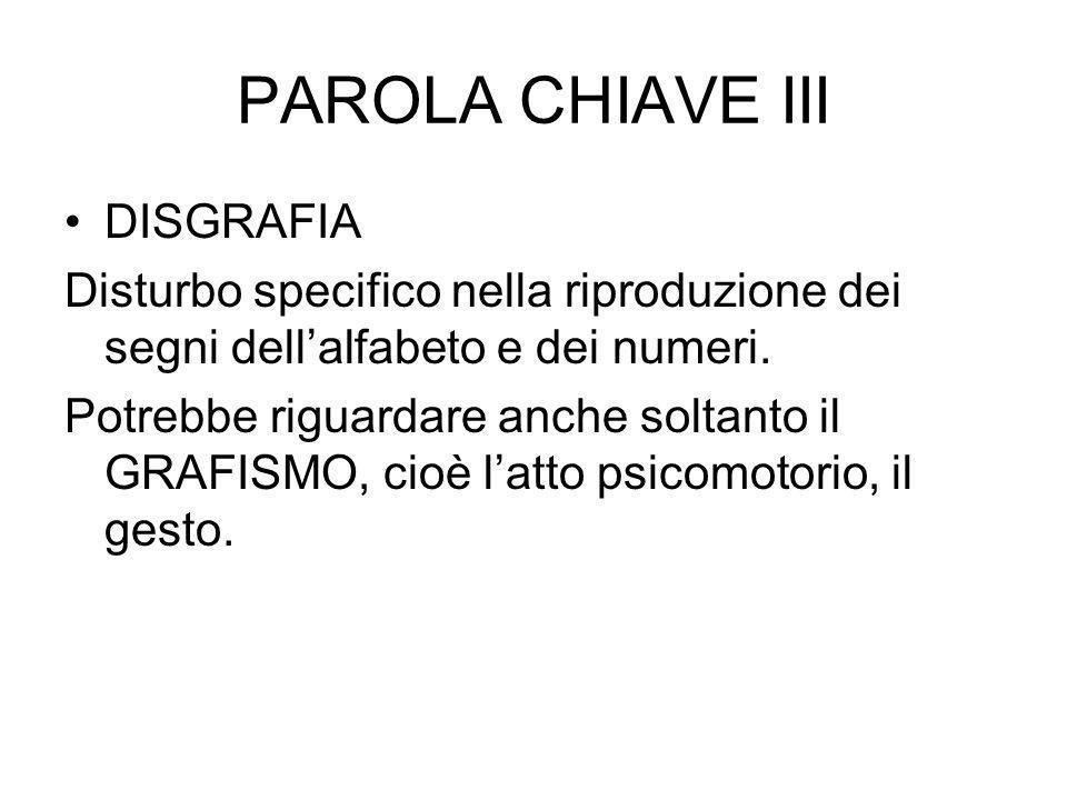 PAROLA CHIAVE III DISGRAFIA Disturbo specifico nella riproduzione dei segni dellalfabeto e dei numeri. Potrebbe riguardare anche soltanto il GRAFISMO,