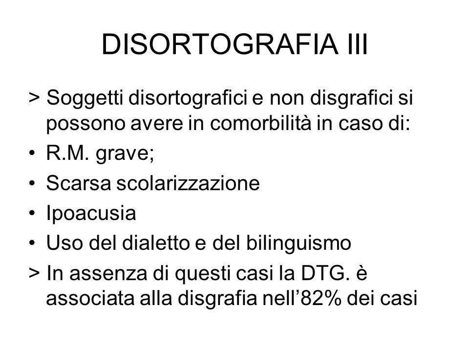 DISORTOGRAFIA III > Soggetti disortografici e non disgrafici si possono avere in comorbilità in caso di: R.M. grave; Scarsa scolarizzazione Ipoacusia