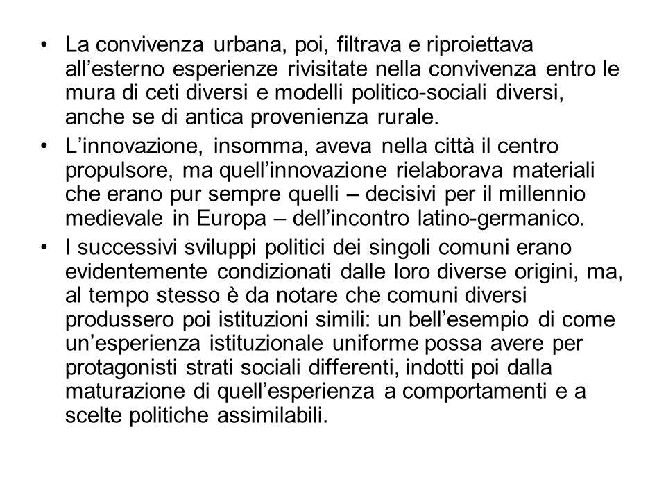 La convivenza urbana, poi, filtrava e riproiettava allesterno esperienze rivisitate nella convivenza entro le mura di ceti diversi e modelli politico-sociali diversi, anche se di antica provenienza rurale.