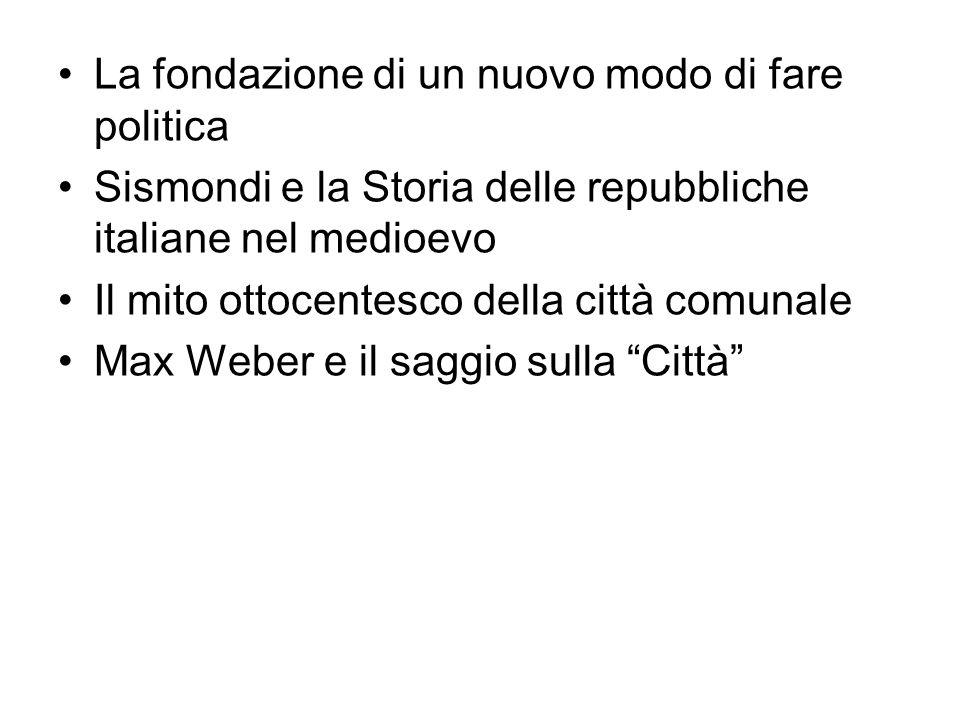 La fondazione di un nuovo modo di fare politica Sismondi e la Storia delle repubbliche italiane nel medioevo Il mito ottocentesco della città comunale Max Weber e il saggio sulla Città