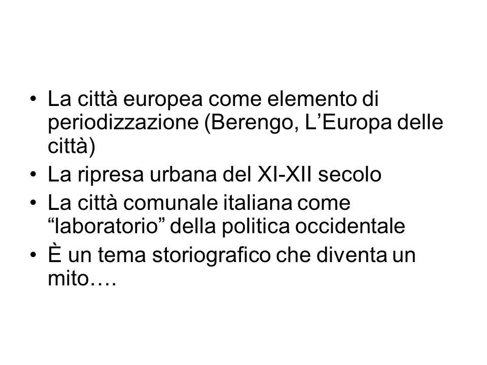 La città europea come elemento di periodizzazione (Berengo, LEuropa delle città) La ripresa urbana del XI-XII secolo La città comunale italiana come laboratorio della politica occidentale È un tema storiografico che diventa un mito….