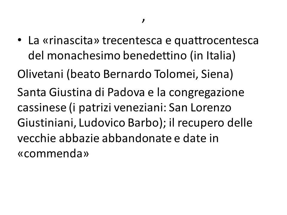 , La «rinascita» trecentesca e quattrocentesca del monachesimo benedettino (in Italia) Olivetani (beato Bernardo Tolomei, Siena) Santa Giustina di Pad