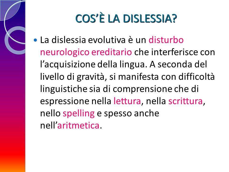 COSÈ LA DISLESSIA? La dislessia evolutiva è un disturbo neurologico ereditario che interferisce con lacquisizione della lingua. A seconda del livello