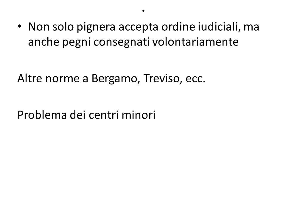 . Non solo pignera accepta ordine iudiciali, ma anche pegni consegnati volontariamente Altre norme a Bergamo, Treviso, ecc. Problema dei centri minori