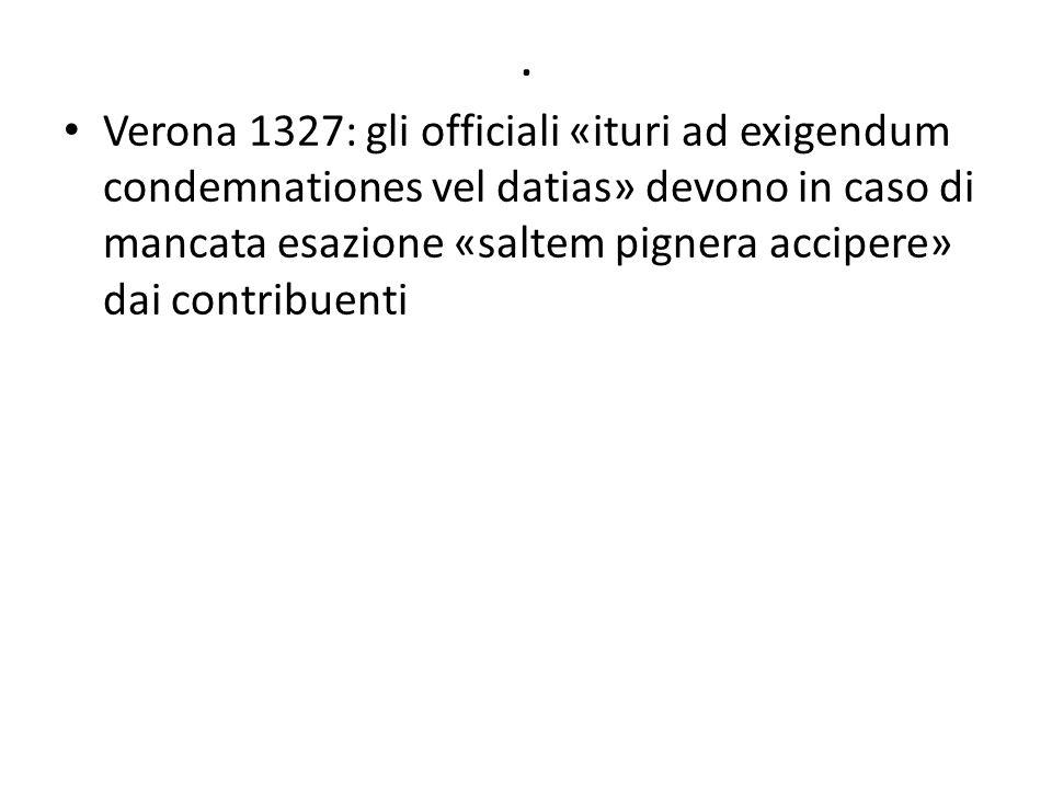 . Verona 1327: gli officiali «ituri ad exigendum condemnationes vel datias» devono in caso di mancata esazione «saltem pignera accipere» dai contribue