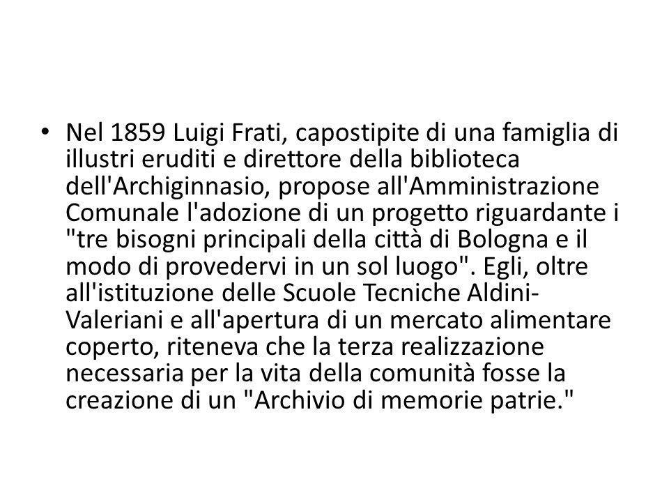 Nel 1859 Luigi Frati, capostipite di una famiglia di illustri eruditi e direttore della biblioteca dell Archiginnasio, propose all Amministrazione Comunale l adozione di un progetto riguardante i tre bisogni principali della città di Bologna e il modo di provedervi in un sol luogo .