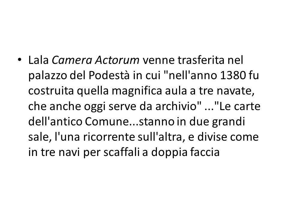 Lala Camera Actorum venne trasferita nel palazzo del Podestà in cui nell anno 1380 fu costruita quella magnifica aula a tre navate, che anche oggi serve da archivio ... Le carte dell antico Comune...stanno in due grandi sale, l una ricorrente sull altra, e divise come in tre navi per scaffali a doppia faccia