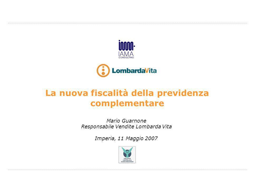 Mario Guarnone Responsabile Vendite Lombarda Vita Imperia, 11 Maggio 2007 La nuova fiscalità della previdenza complementare