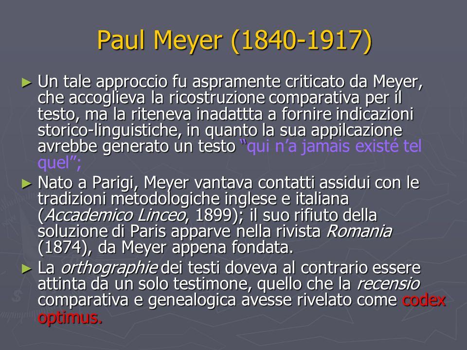 Paul Meyer (1840-1917) Un tale approccio fu aspramente criticato da Meyer, che accoglieva la ricostruzione comparativa per il testo, ma la riteneva inadattta a fornire indicazioni storico-linguistiche, in quanto la sua appilcazione avrebbe generato un testo Un tale approccio fu aspramente criticato da Meyer, che accoglieva la ricostruzione comparativa per il testo, ma la riteneva inadattta a fornire indicazioni storico-linguistiche, in quanto la sua appilcazione avrebbe generato un testo qui na jamais existé tel quel; Nato a Parigi, Meyer vantava contatti assidui con le tradizioni metodologiche inglese e italiana (Accademico Linceo, 1899); il suo rifiuto della soluzione di Paris apparve nella rivista Romania (1874), da Meyer appena fondata.