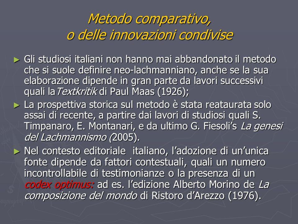 Metodo comparativo, o delle innovazioni condivise Gli studiosi italiani non hanno mai abbandonato il metodo che si suole definire neo-lachmanniano, anche se la sua elaborazione dipende in gran parte da lavori successivi quali laTextkritik di Paul Maas (1926); Gli studiosi italiani non hanno mai abbandonato il metodo che si suole definire neo-lachmanniano, anche se la sua elaborazione dipende in gran parte da lavori successivi quali laTextkritik di Paul Maas (1926); La prospettiva storica sul metodo è stata reataurata solo assai di recente, a partire dai lavori di studiosi quali S.