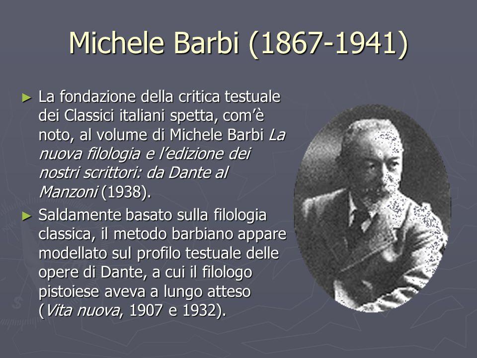Michele Barbi (1867-1941) La fondazione della critica testuale dei Classici italiani spetta, comè noto, al volume di Michele Barbi La nuova filologia e ledizione dei nostri scrittori: da Dante al Manzoni (1938).