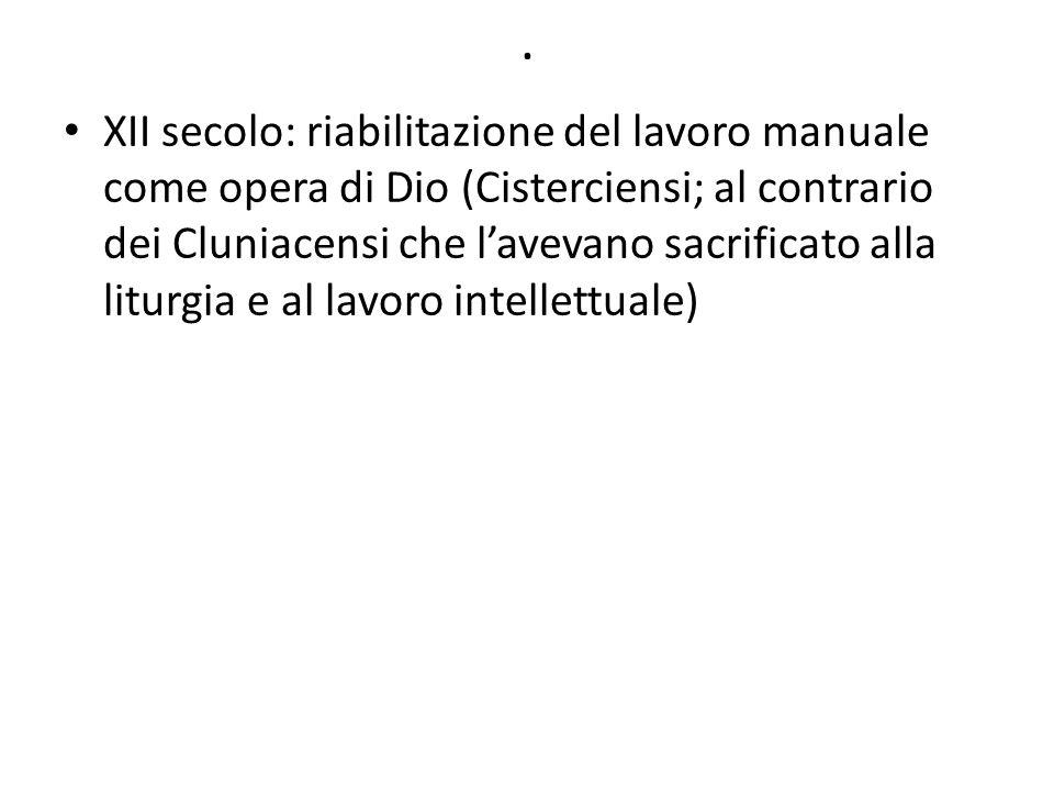 . XII secolo: riabilitazione del lavoro manuale come opera di Dio (Cisterciensi; al contrario dei Cluniacensi che lavevano sacrificato alla liturgia e