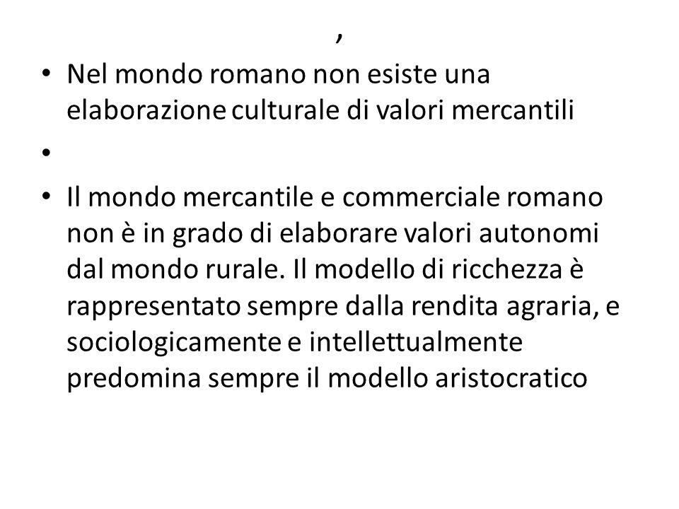 , Nel mondo romano non esiste una elaborazione culturale di valori mercantili Il mondo mercantile e commerciale romano non è in grado di elaborare val