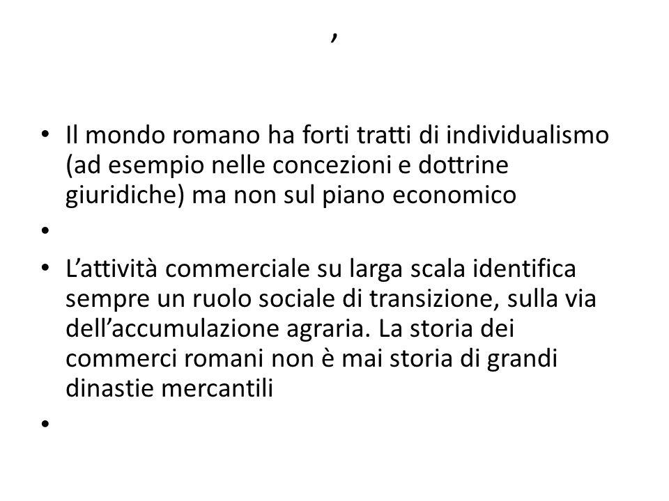 , Il mondo romano ha forti tratti di individualismo (ad esempio nelle concezioni e dottrine giuridiche) ma non sul piano economico Lattività commercia
