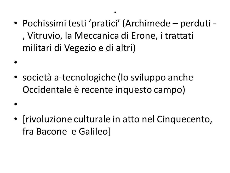 . Pochissimi testi pratici (Archimede – perduti -, Vitruvio, la Meccanica di Erone, i trattati militari di Vegezio e di altri) società a-tecnologiche