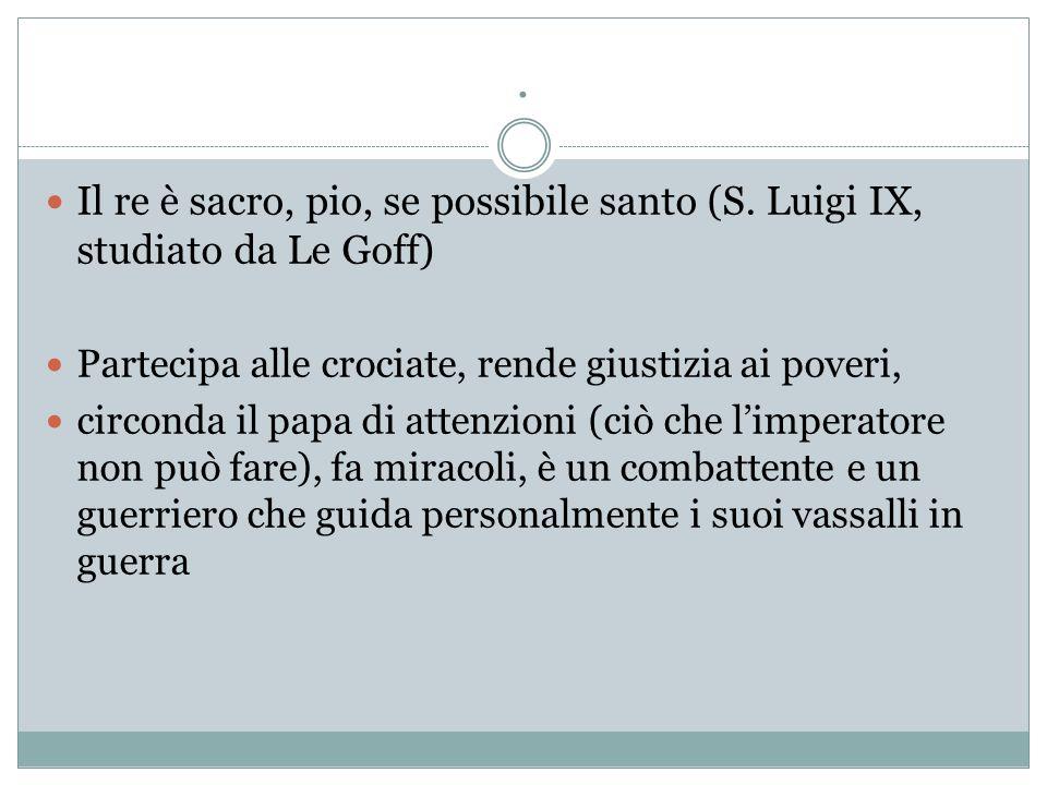 . Il re è sacro, pio, se possibile santo (S. Luigi IX, studiato da Le Goff) Partecipa alle crociate, rende giustizia ai poveri, circonda il papa di at