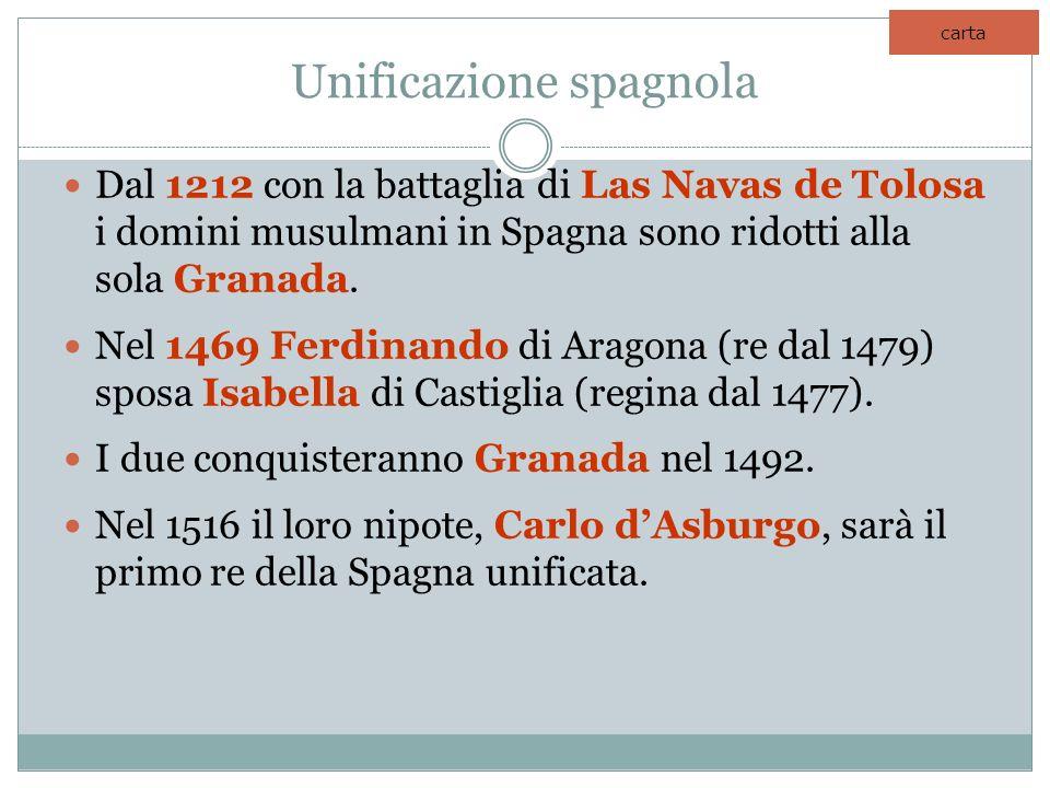 Unificazione spagnola Dal 1212 con la battaglia di Las Navas de Tolosa i domini musulmani in Spagna sono ridotti alla sola Granada. Nel 1469 Ferdinand