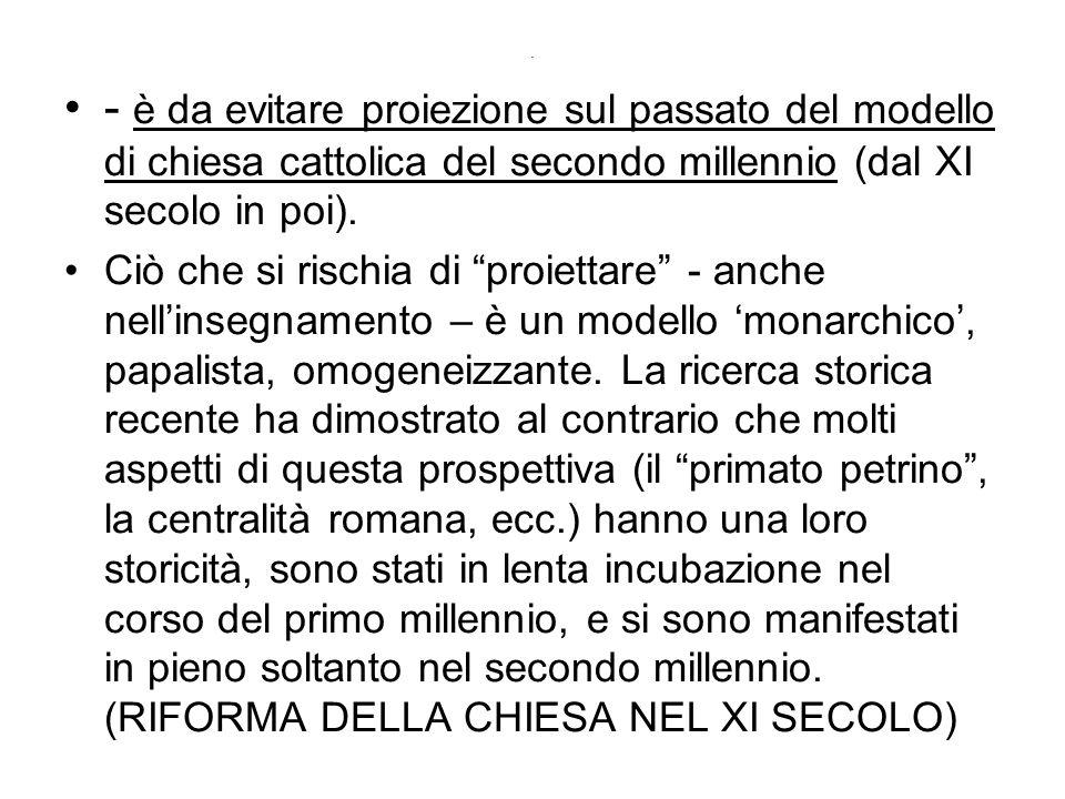 . - è da evitare proiezione sul passato del modello di chiesa cattolica del secondo millennio (dal XI secolo in poi). Ciò che si rischia di proiettare