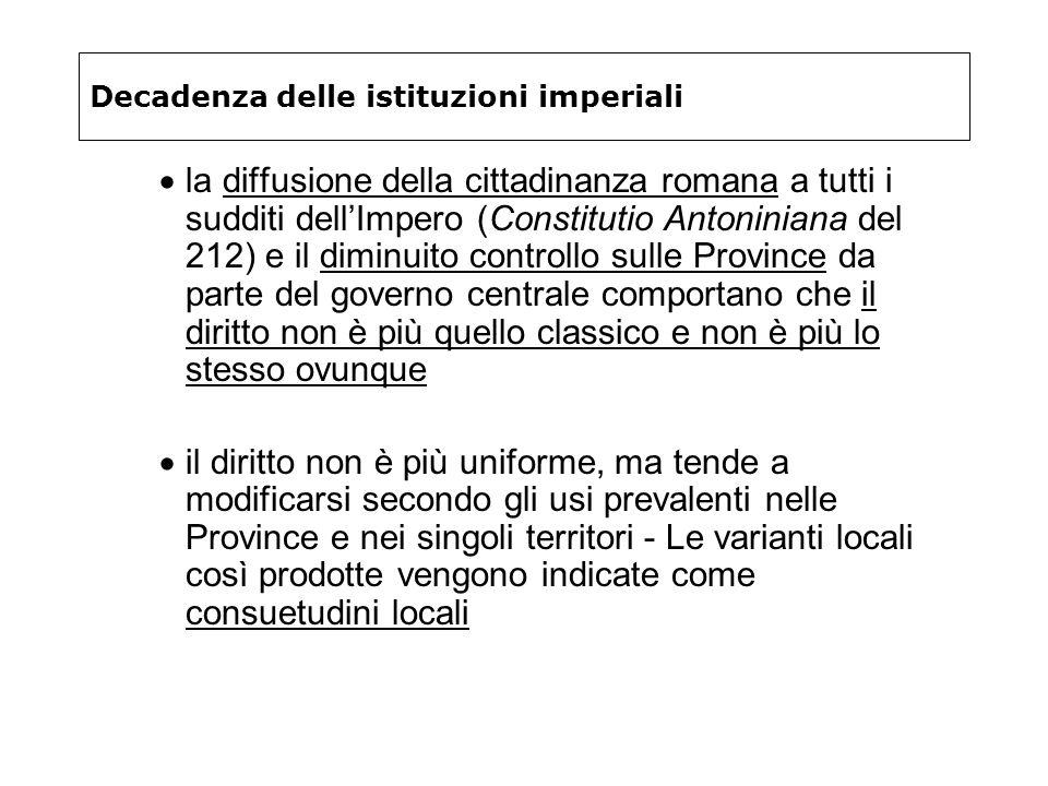 Decadenza delle istituzioni imperiali la diffusione della cittadinanza romana a tutti i sudditi dellImpero (Constitutio Antoniniana del 212) e il dimi