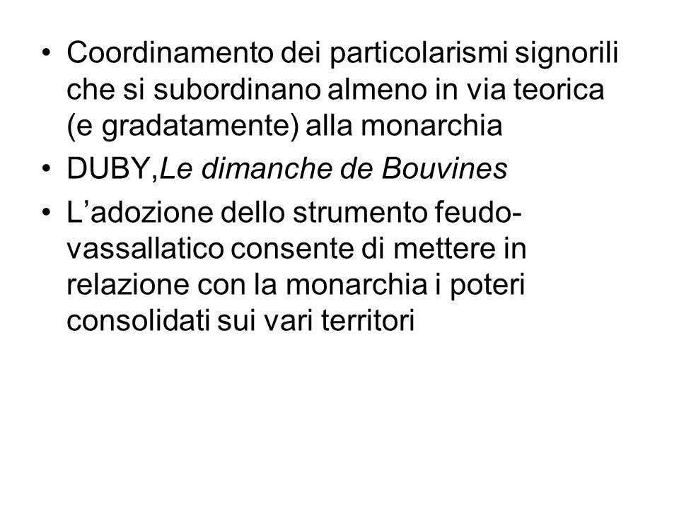 Coordinamento dei particolarismi signorili che si subordinano almeno in via teorica (e gradatamente) alla monarchia DUBY,Le dimanche de Bouvines Ladoz