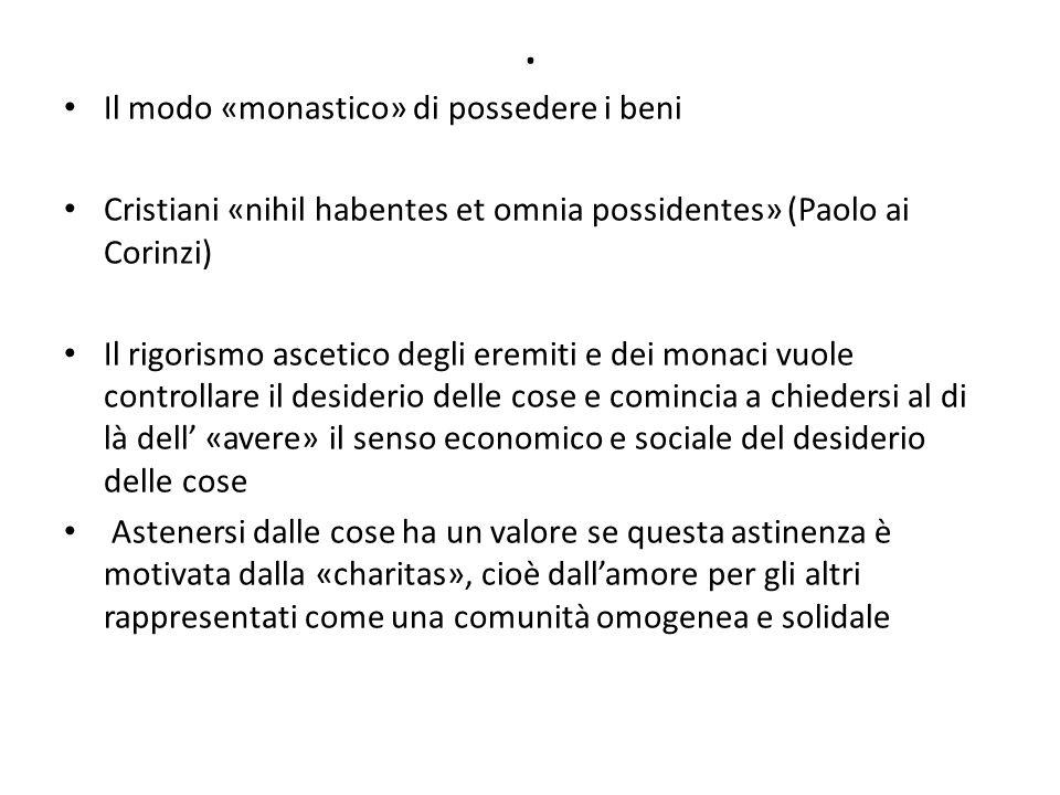 . Il modo «monastico» di possedere i beni Cristiani «nihil habentes et omnia possidentes» (Paolo ai Corinzi) Il rigorismo ascetico degli eremiti e dei