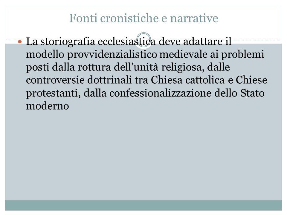 Fonti cronistiche e narrative La storiografia ecclesiastica deve adattare il modello provvidenzialistico medievale ai problemi posti dalla rottura del