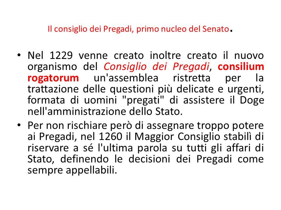 Il consiglio dei Pregadi, primo nucleo del Senato. Nel 1229 venne creato inoltre creato il nuovo organismo del Consiglio dei Pregadi, consilium rogato