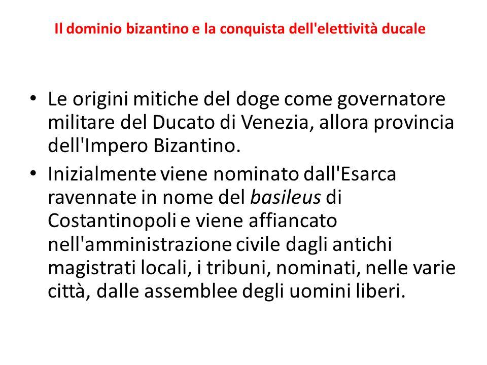 Il dominio bizantino e la conquista dell'elettività ducale Le origini mitiche del doge come governatore militare del Ducato di Venezia, allora provinc