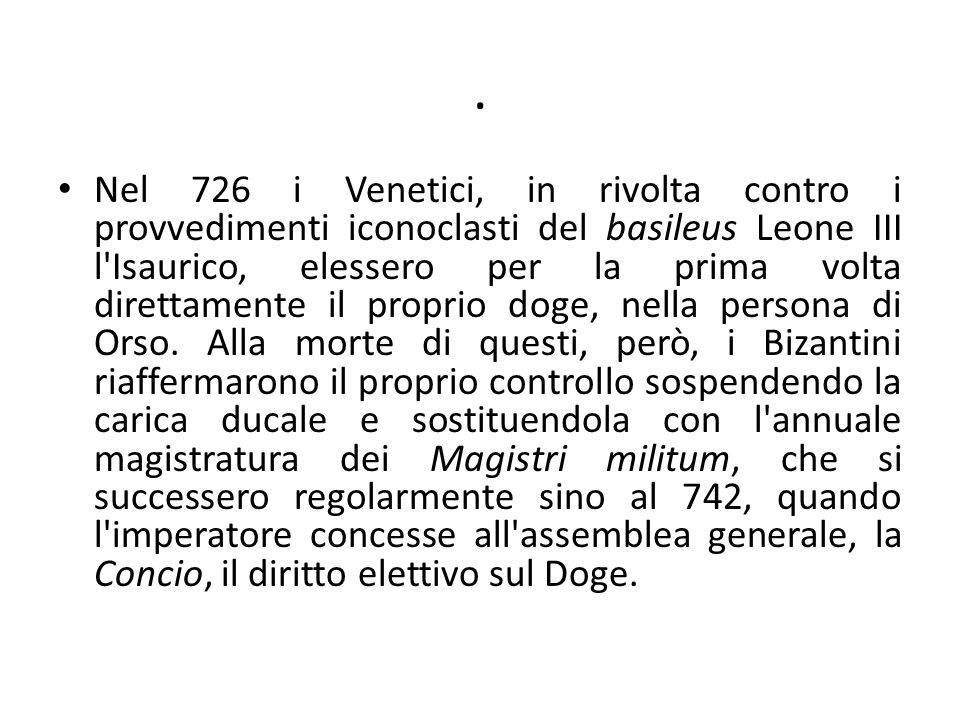 . Nel 726 i Venetici, in rivolta contro i provvedimenti iconoclasti del basileus Leone III l'Isaurico, elessero per la prima volta direttamente il pro