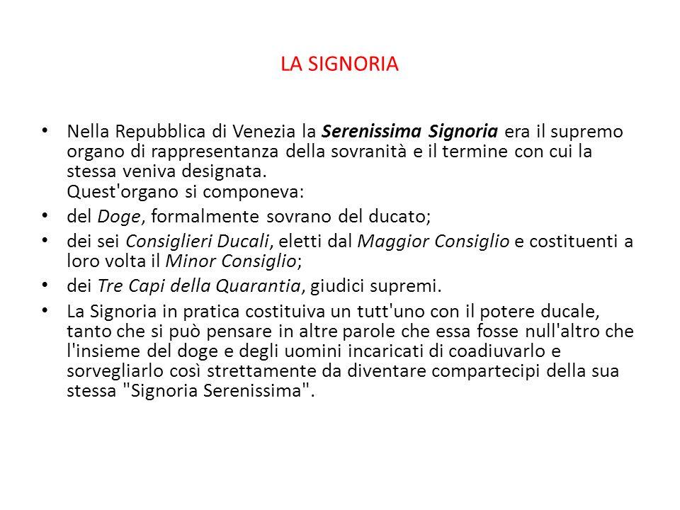 LA SIGNORIA Nella Repubblica di Venezia la Serenissima Signoria era il supremo organo di rappresentanza della sovranità e il termine con cui la stessa