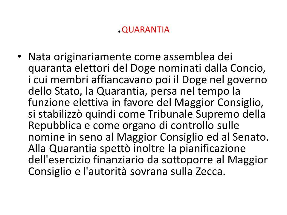 . QUARANTIA Nata originariamente come assemblea dei quaranta elettori del Doge nominati dalla Concio, i cui membri affiancavano poi il Doge nel govern