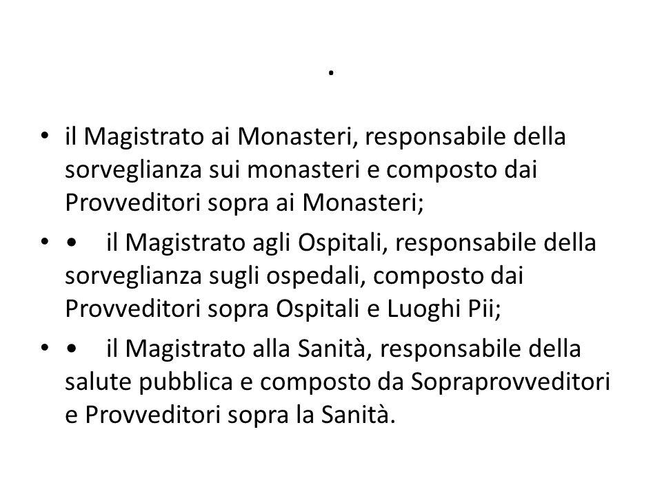 . il Magistrato ai Monasteri, responsabile della sorveglianza sui monasteri e composto dai Provveditori sopra ai Monasteri; il Magistrato agli Ospital