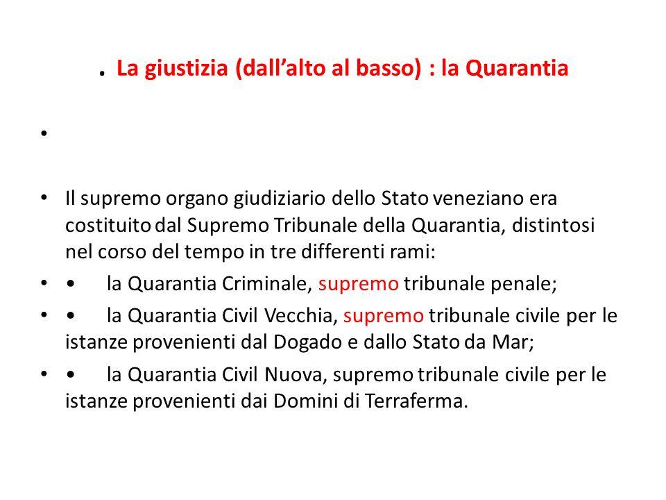 . La giustizia (dallalto al basso) : la Quarantia Il supremo organo giudiziario dello Stato veneziano era costituito dal Supremo Tribunale della Quara
