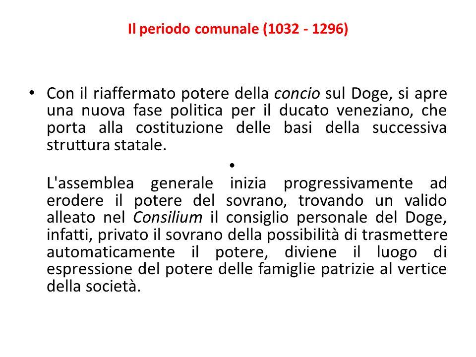 Il periodo comunale (1032 - 1296) Con il riaffermato potere della concio sul Doge, si apre una nuova fase politica per il ducato veneziano, che porta