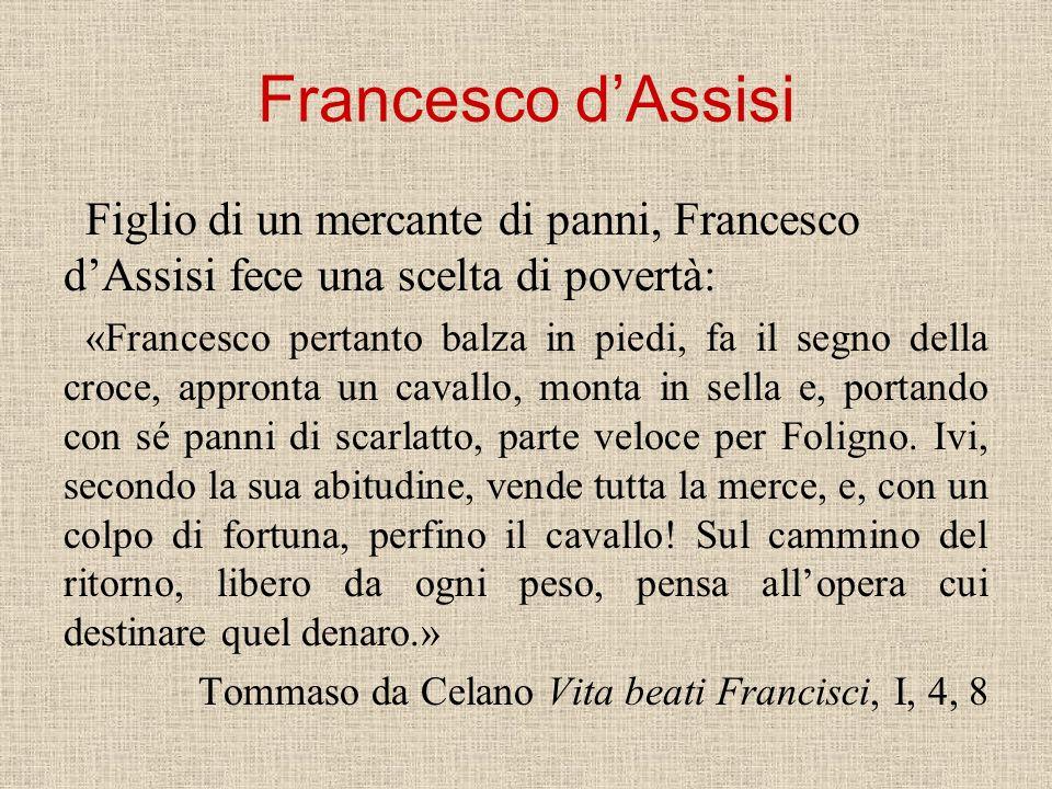Francesco dAssisi Figlio di un mercante di panni, Francesco dAssisi fece una scelta di povertà: «Francesco pertanto balza in piedi, fa il segno della