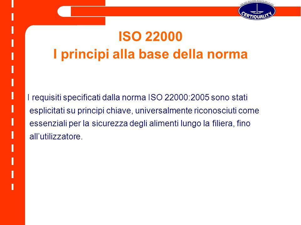 ISO 22000 I principi alla base della norma I requisiti specificati dalla norma ISO 22000:2005 sono stati esplicitati su principi chiave, universalment