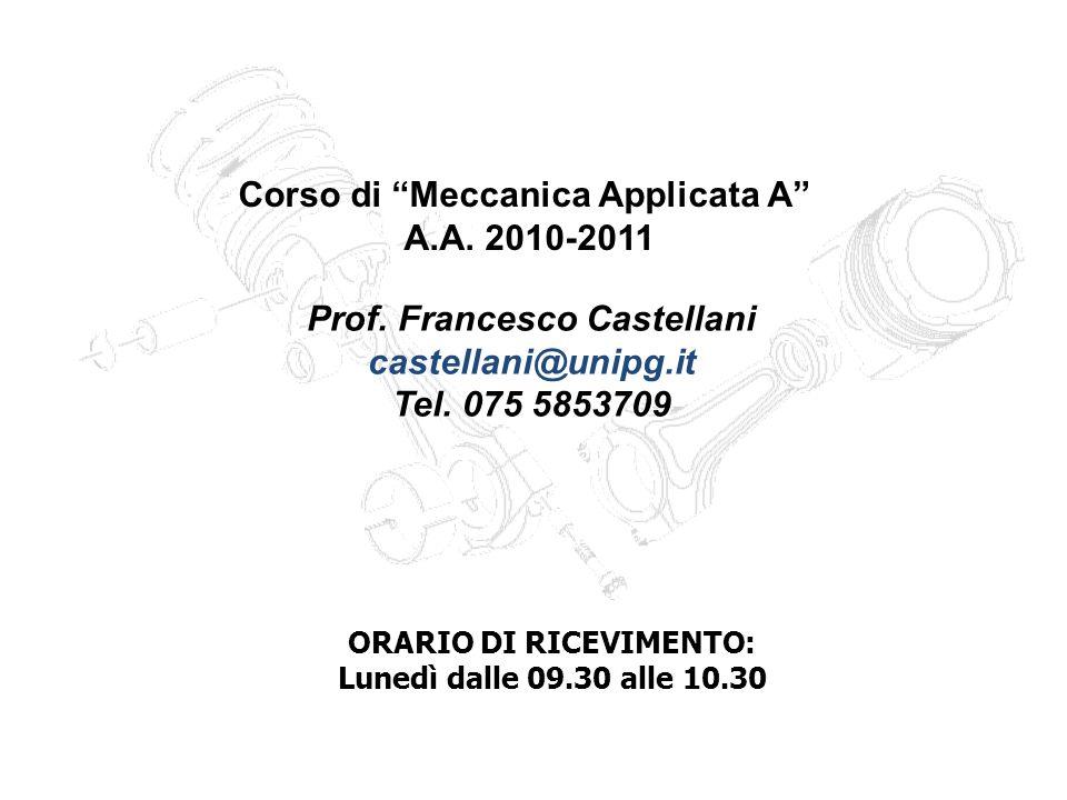 Corso di Meccanica Applicata A A.A. 2010-2011 Prof. Francesco Castellani castellani@unipg.it Tel. 075 5853709 ORARIO DI RICEVIMENTO: Lunedì dalle 09.3