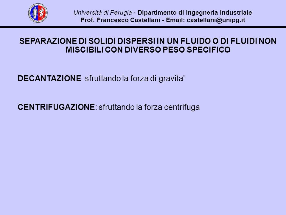 SEPARAZIONE DI SOLIDI DISPERSI IN UN FLUIDO O DI FLUIDI NON MISCIBILI CON DIVERSO PESO SPECIFICO DECANTAZIONE: sfruttando la forza di gravita CENTRIFUGAZIONE: sfruttando la forza centrifuga Università di Perugia - Dipartimento di Ingegneria Industriale Prof.