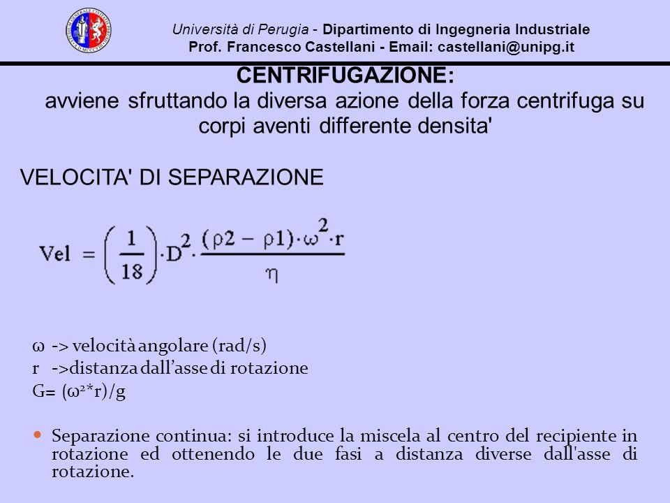 CENTRIFUGAZIONE: avviene sfruttando la diversa azione della forza centrifuga su corpi aventi differente densita VELOCITA DI SEPARAZIONE ω -> velocità angolare (rad/s) r->distanza dallasse di rotazione G= (ω 2 *r)/g Separazione continua: si introduce la miscela al centro del recipiente in rotazione ed ottenendo le due fasi a distanza diverse dall asse di rotazione.